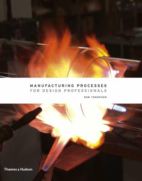 Manufacturing Processes for Design Professionals by Rob Thompson (thames and Hudson)